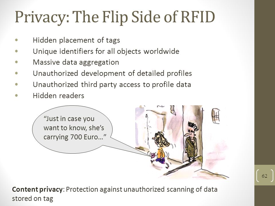 Privacy: The Flip Side of RFID Hidden placement of tags Unique identifiers for all objects worldwide Massive data aggregation Unauthorized development of detailed profiles Unauthorized third party access to profile data Hidden readers 62 Just in case you want to know, shes carrying 700 Euro… Content privacy: Protection against unauthorized scanning of data stored on tag