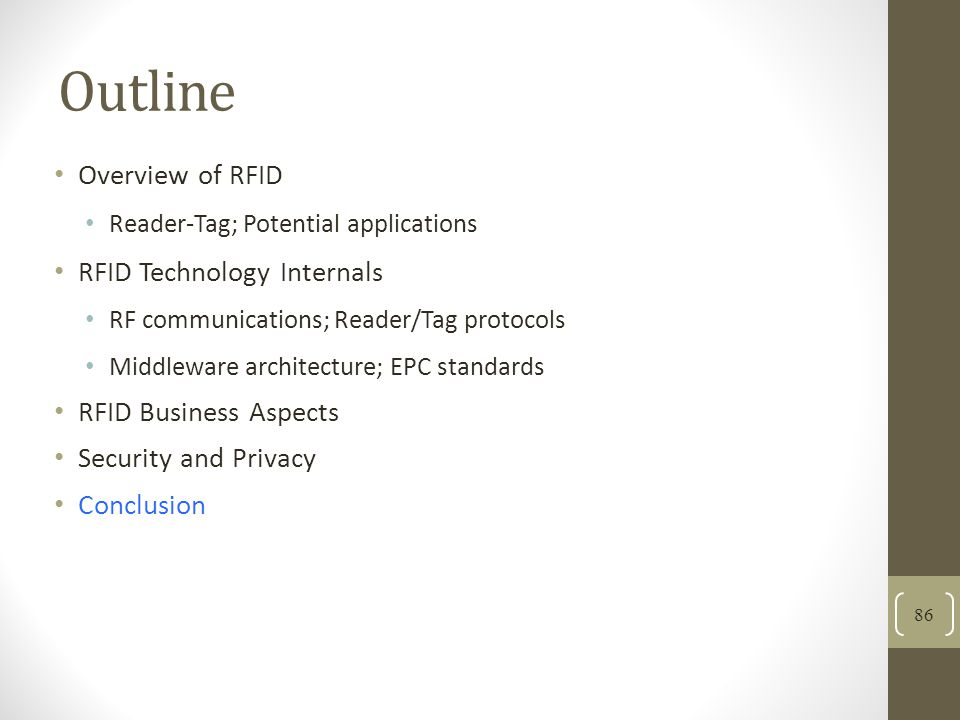 Outline Overview of RFID Reader-Tag; Potential applications RFID Technology Internals RF communications; Reader/Tag protocols Middleware architecture; EPC standards RFID Business Aspects Security and Privacy Conclusion 86