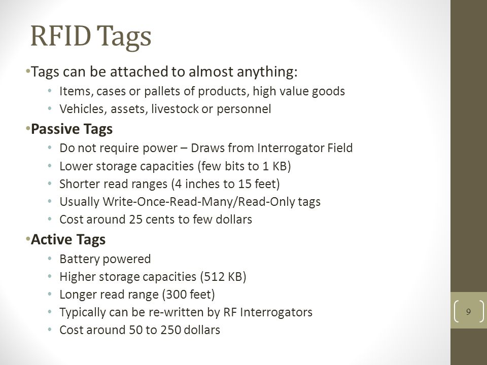 RFID Tags Tags can be attached to almost anything: Items, cases or pallets of products, high value goods Vehicles, assets, livestock or personnel Passive Tags Do not require power – Draws from Interrogator Field Lower storage capacities (few bits to 1 KB) Shorter read ranges (4 inches to 15 feet) Usually Write-Once-Read-Many/Read-Only tags Cost around 25 cents to few dollars Active Tags Battery powered Higher storage capacities (512 KB) Longer read range (300 feet) Typically can be re-written by RF Interrogators Cost around 50 to 250 dollars 9