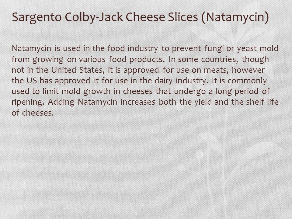 Sargento Colby-Jack Cheese Slices (Natamycin) Natamycin is used in the food industry to prevent fungi or yeast mold from growing on various food products.