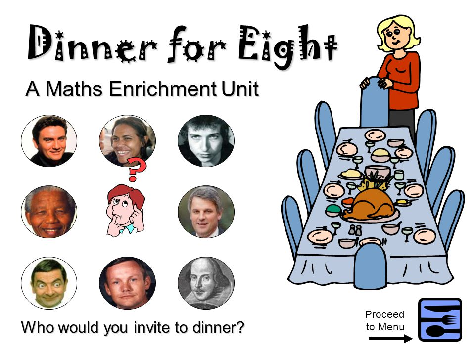Dinner for Eight A Maths Enrichment Unit Who would you invite to dinner? Proceed to Menu