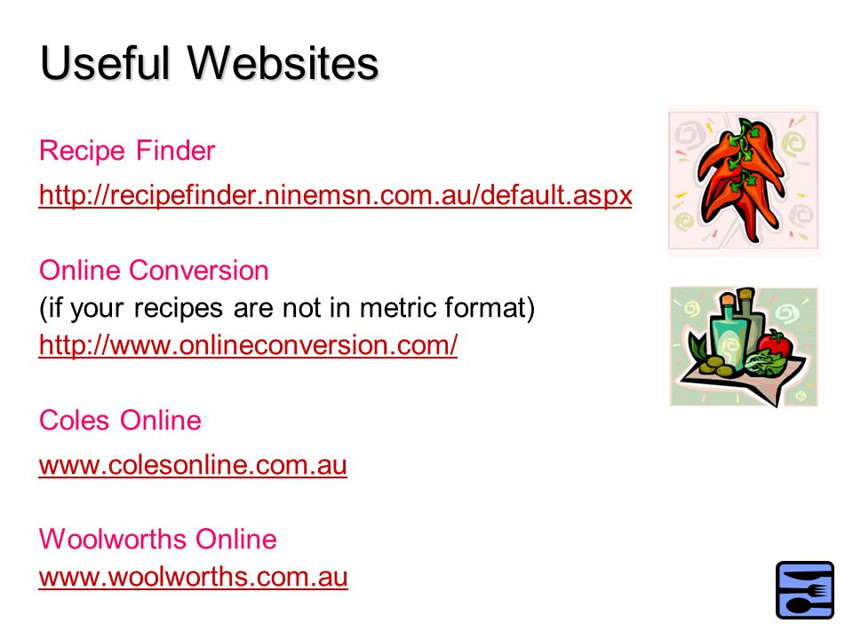 Recipe Finder http://recipefinder.ninemsn.com.au/default.aspx Online Conversion (if your recipes are not in metric format) http://www.onlineconversion.com/ Coles Online www.colesonline.com.au Woolworths Online www.woolworths.com.au Useful Websites