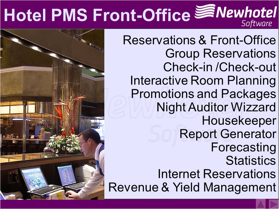 Hotel PMS Front-Office Reservations & Front-Office Group Reservations Check-in /Check-out Interactive Room Planning Promotions and Packages Night Auditor Wizzard Housekeeper Report Generator Forecasting Statistics Internet Reservations Revenue & Yield Management