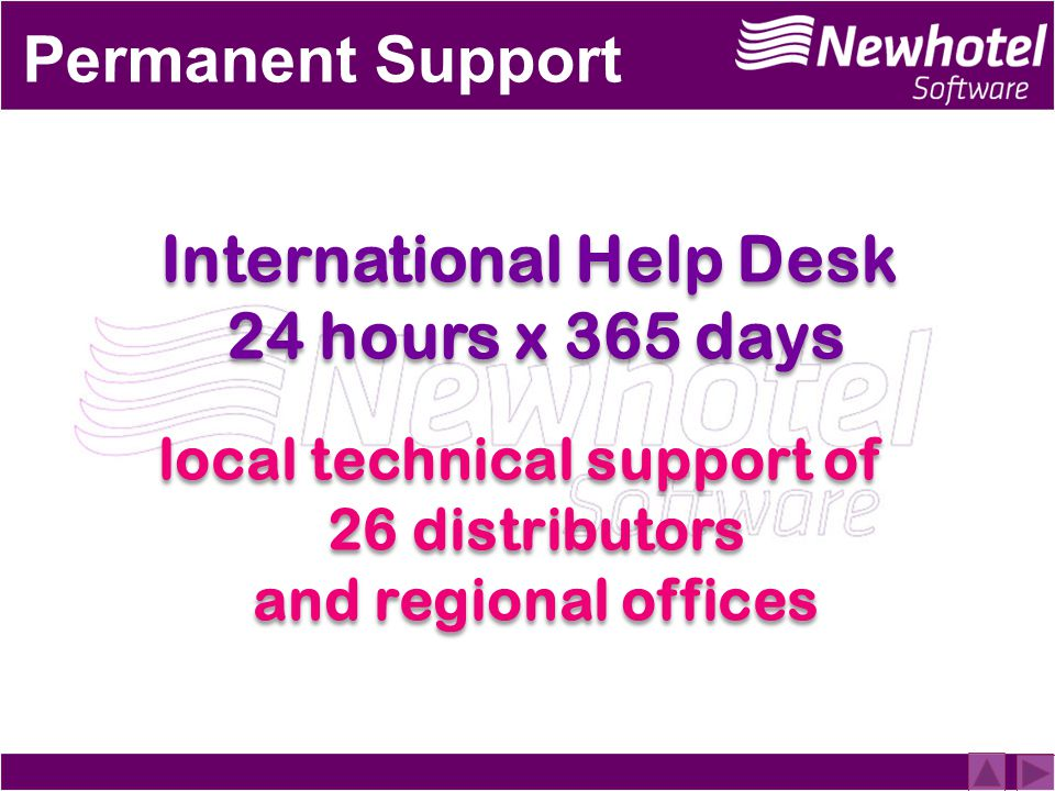 Permanent Support International Help Desk 24 hours x 365 days local technical support of 26 distributors and regional offices International Help Desk 24 hours x 365 days local technical support of 26 distributors and regional offices