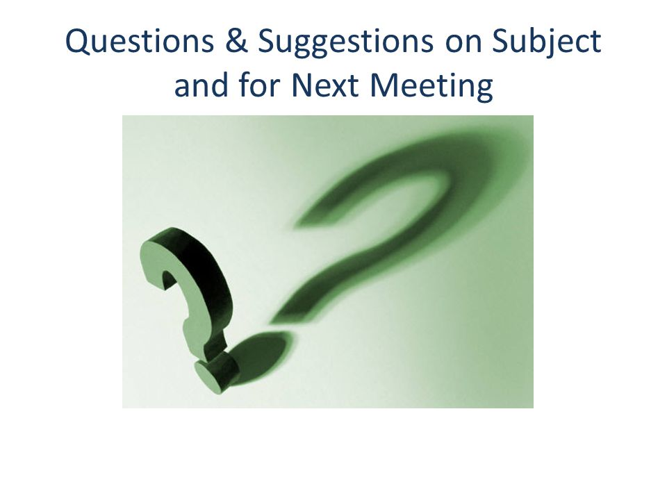 Questions & Suggestions on Subject and for Next Meeting