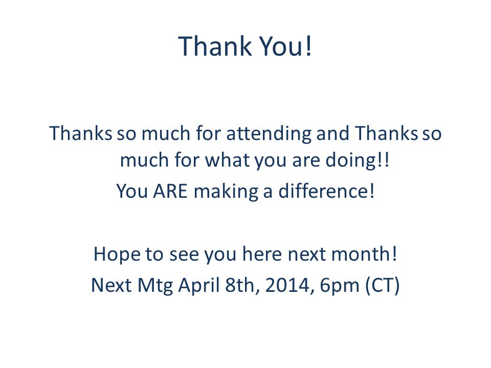 Thank You! Thanks so much for attending and Thanks so much for what you are doing!! You ARE making a difference! Hope to see you here next month! Next