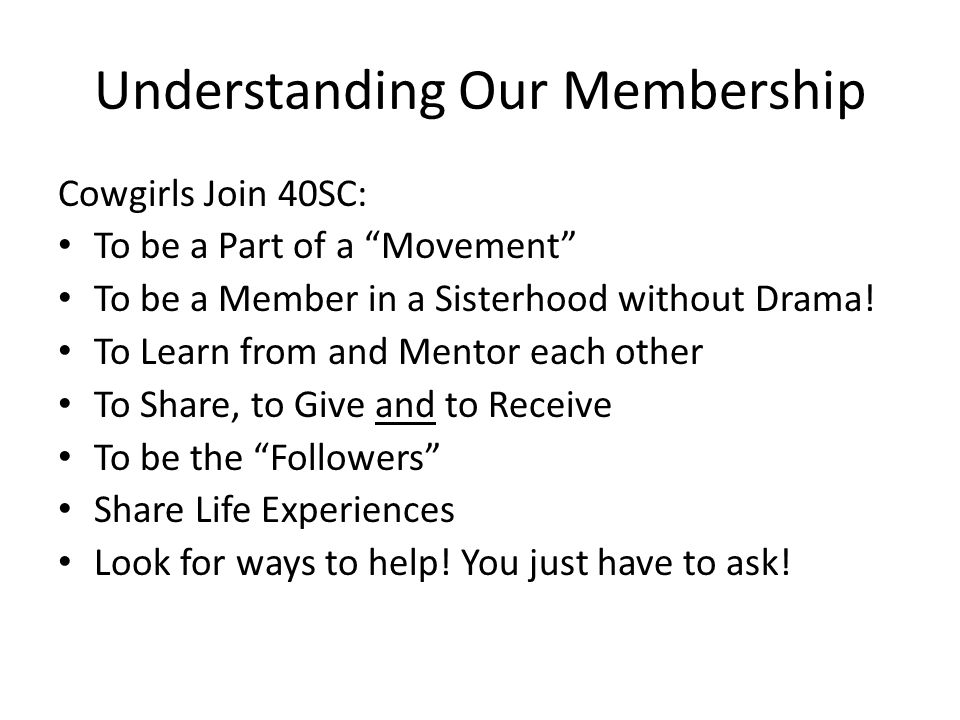 Understanding Our Membership Cowgirls Join 40SC: To be a Part of a Movement To be a Member in a Sisterhood without Drama.