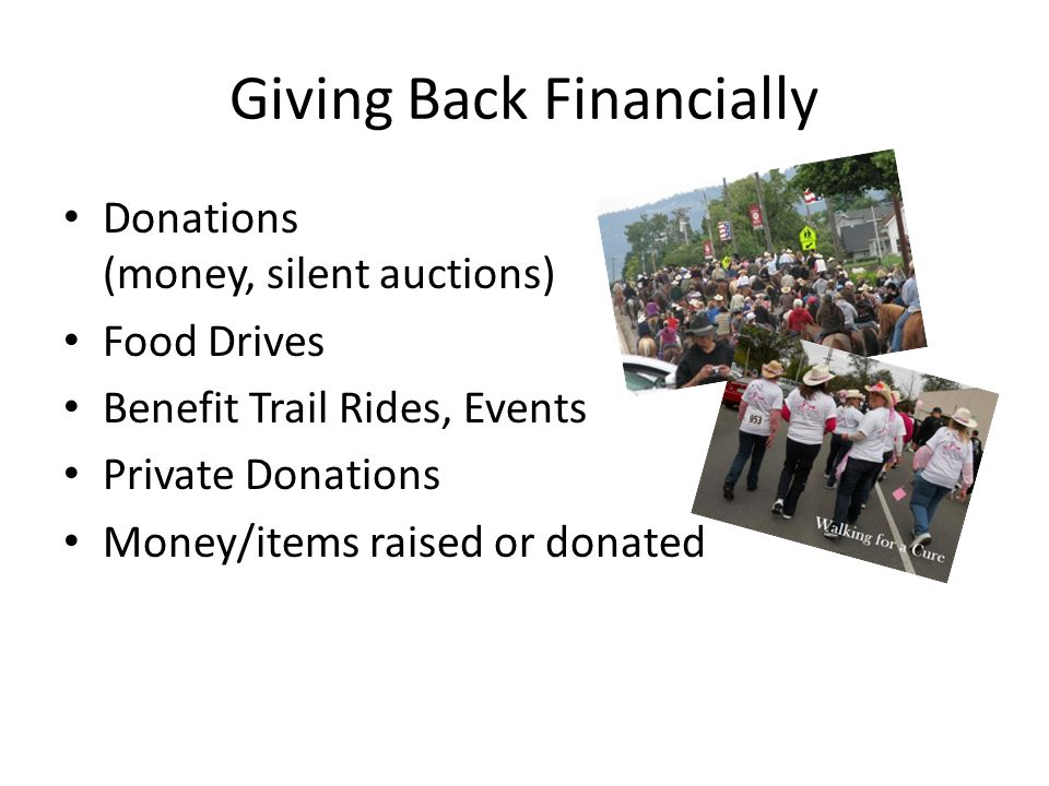 Giving Back Financially Donations (money, silent auctions) Food Drives Benefit Trail Rides, Events Private Donations Money/items raised or donated