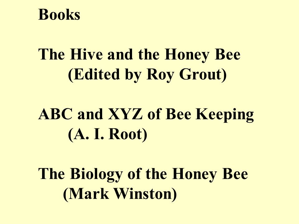 Books The Hive and the Honey Bee (Edited by Roy Grout) ABC and XYZ of Bee Keeping (A. I. Root) The Biology of the Honey Bee (Mark Winston)