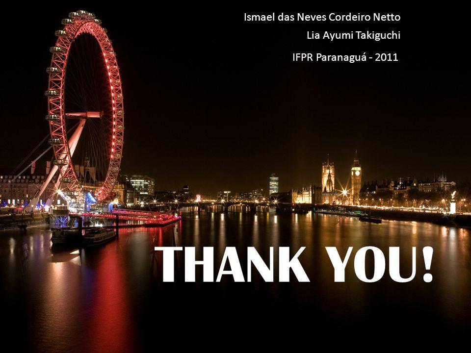 THANK YOU! Ismael das Neves Cordeiro Netto Lia Ayumi Takiguchi IFPR Paranaguá - 2011