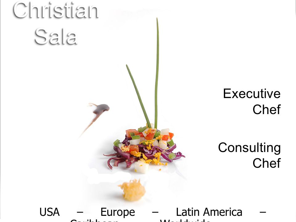 USA – Europe – Latin America – Caribbean – Worldwide USA – Europe – Latin America – Caribbean – Worldwide Christian Sala Executive Chef Consulting Chef