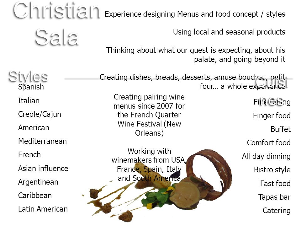 Experience designing Menus and food concept / styles Using local and seasonal products Thinking about what our guest is expecting, about his palate, and going beyond it Creating dishes, breads, desserts, amuse bouches, petit four… a whole experience Fine Dining Finger food Buffet Comfort food All day dinning Bistro style Fast food Tapas bar Catering Creating pairing wine menus since 2007 for the French Quarter Wine Festival (New Orleans) Working with winemakers from USA, France, Spain, Italy and South America Spanish Italian Creole/Cajun American Mediterranean French Asian influence Argentinean Caribbean Latin American Christian Sala StylesStyles Cuisi nes