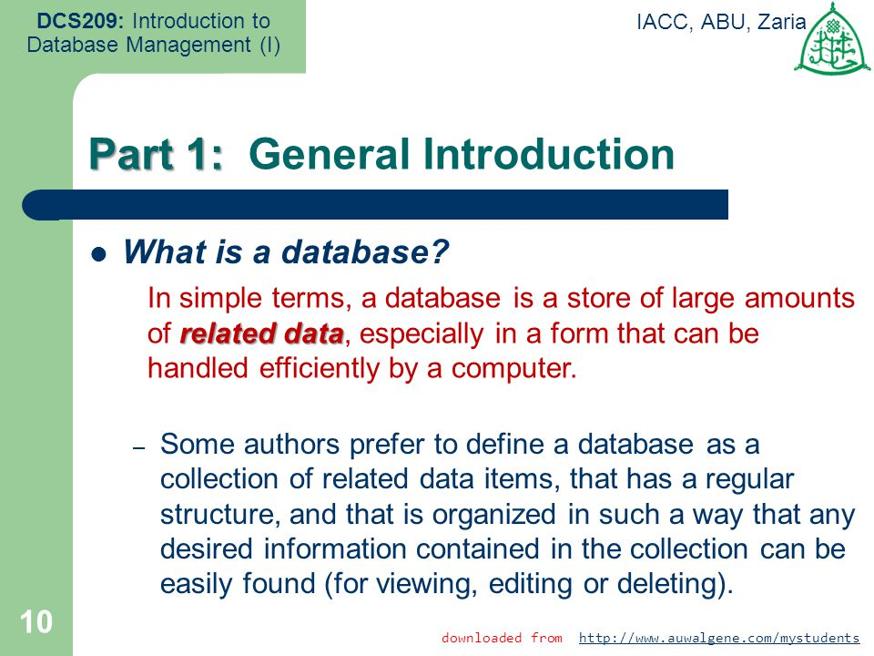 10 DCS209: Introduction to Database Management (I) IACC, ABU, Zaria What is a database? – Some authors prefer to define a database as a collection of