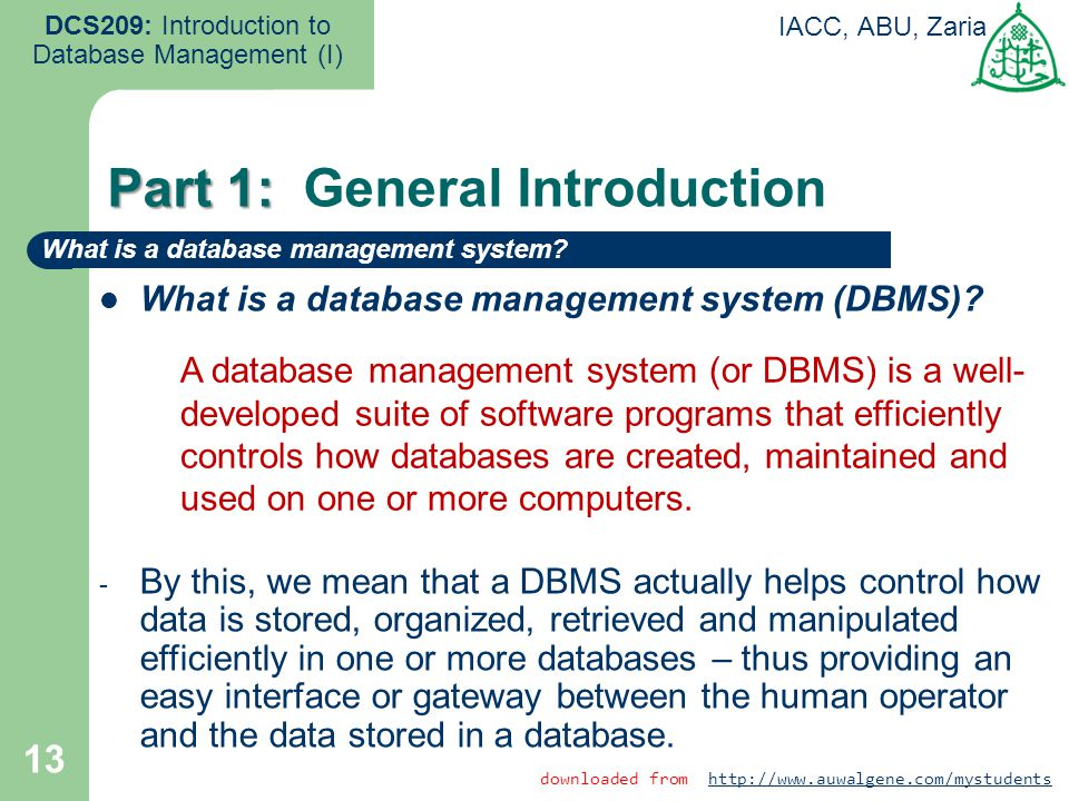13 DCS209: Introduction to Database Management (I) IACC, ABU, Zaria What is a database management system (DBMS)? - By this, we mean that a DBMS actual