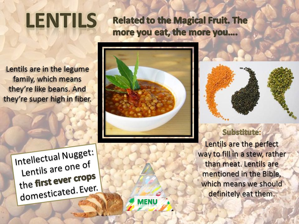 Lentils are in the legume family, which means theyre like beans. And theyre super high in fiber.