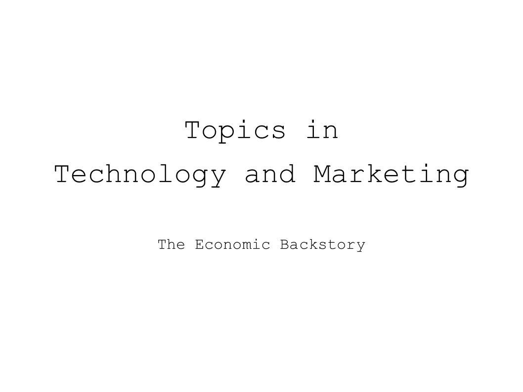Topics in Technology and Marketing The Economic Backstory