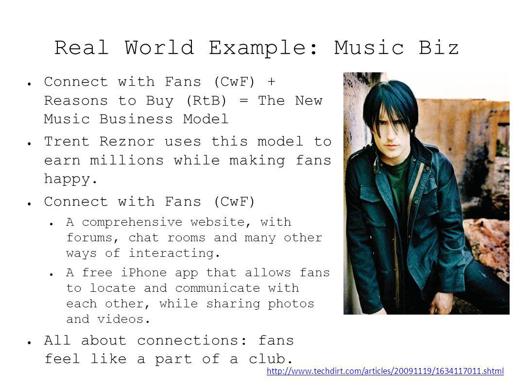 Real World Example: Music Biz Connect with Fans (CwF) + Reasons to Buy (RtB) = The New Music Business Model Trent Reznor uses this model to earn millions while making fans happy.