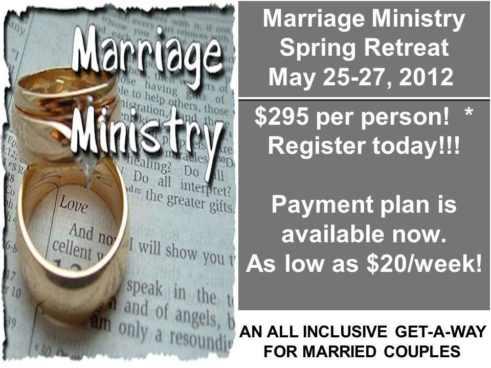 Marriage Ministry Spring Retreat May 25-27, 2012 $295 per person! * Register today!!! Payment plan is available now. As low as $20/week! AN ALL INCLUS