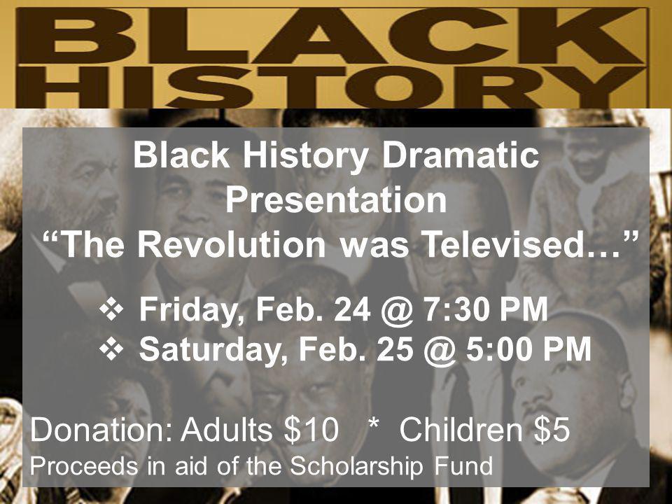 Black History Dramatic Presentation The Revolution was Televised… Friday, Feb. 24 @ 7:30 PM Saturday, Feb. 25 @ 5:00 PM Donation: Adults $10 * Childre