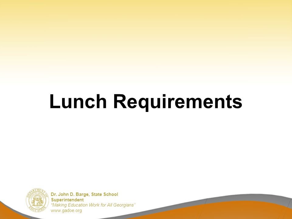 Dr. John D. Barge, State School Superintendent Making Education Work for All Georgians www.gadoe.org Lunch Requirements