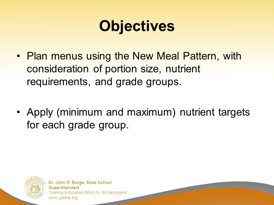 Dr. John D. Barge, State School Superintendent Making Education Work for All Georgians www.gadoe.org Objectives Plan menus using the New Meal Pattern,
