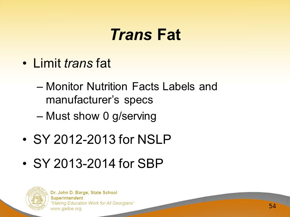 Dr. John D. Barge, State School Superintendent Making Education Work for All Georgians www.gadoe.org Trans Fat Limit trans fat –Monitor Nutrition Fact