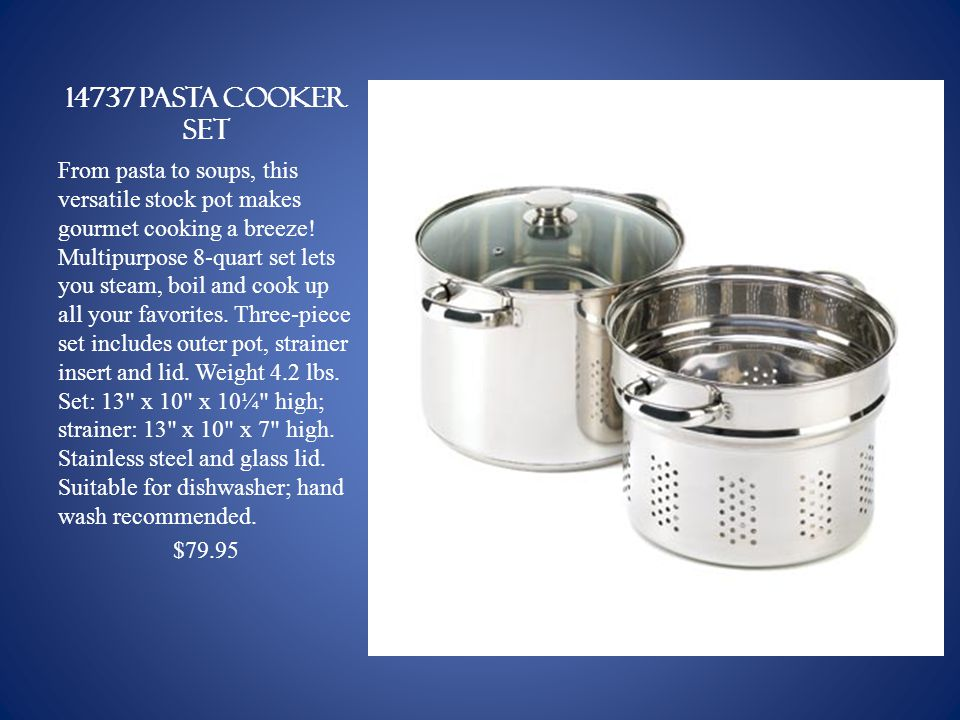 14737 PASTA COOKER SET From pasta to soups, this versatile stock pot makes gourmet cooking a breeze.