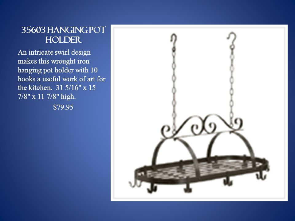 35603 HANGING POT HOLDER An intricate swirl design makes this wrought iron hanging pot holder with 10 hooks a useful work of art for the kitchen.