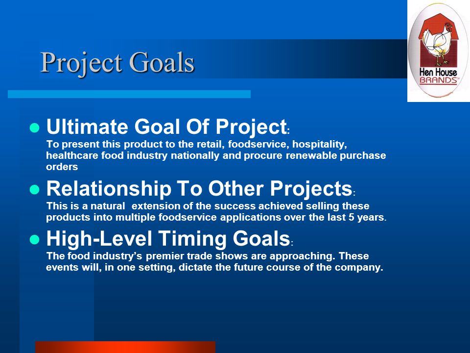 Project Goals Ultimate Goal Of Project : To present this product to the retail, foodservice, hospitality, healthcare food industry nationally and procure renewable purchase orders Relationship To Other Projects : This is a natural extension of the success achieved selling these products into multiple foodservice applications over the last 5 years.