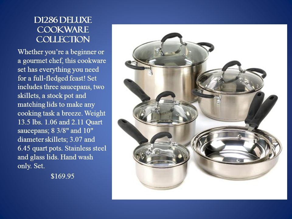 D1286 DELUXE COOKWARE COLLECTION Whether youre a beginner or a gourmet chef, this cookware set has everything you need for a full-fledged feast.