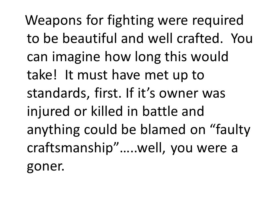 Weapons for fighting were required to be beautiful and well crafted. You can imagine how long this would take! It must have met up to standards, first