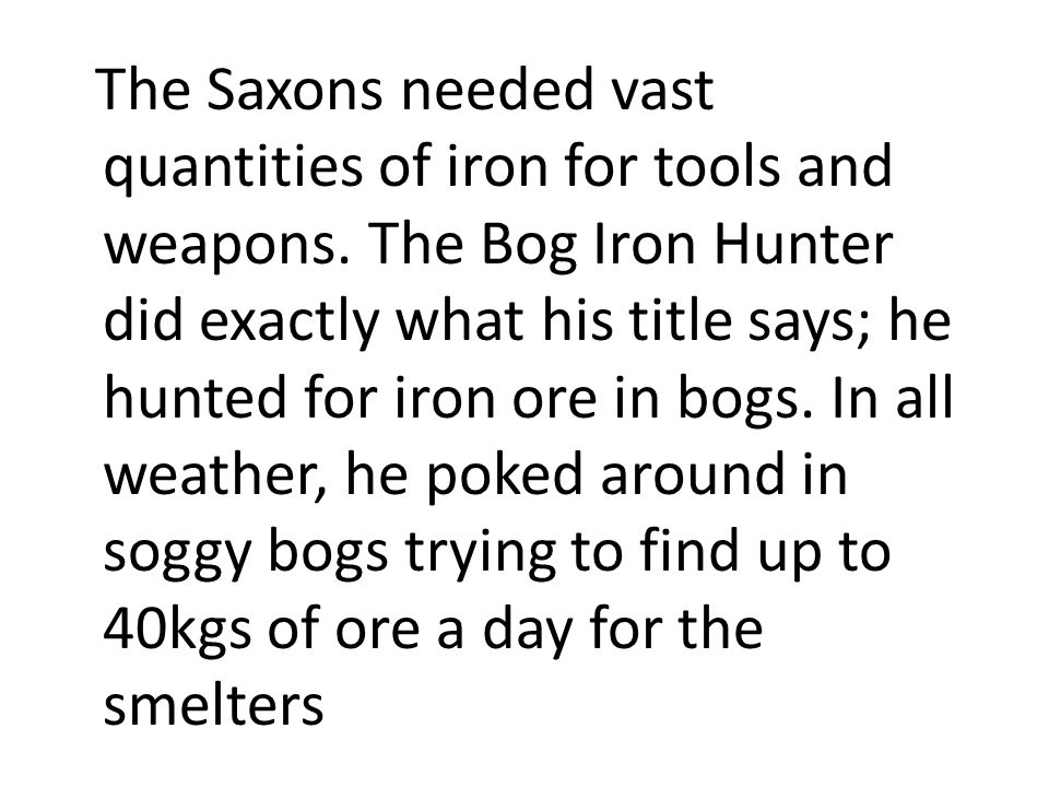 The Saxons needed vast quantities of iron for tools and weapons. The Bog Iron Hunter did exactly what his title says; he hunted for iron ore in bogs.