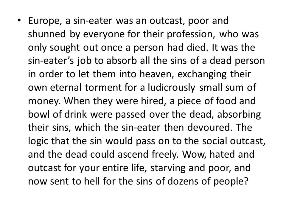 Europe, a sin-eater was an outcast, poor and shunned by everyone for their profession, who was only sought out once a person had died. It was the sin-