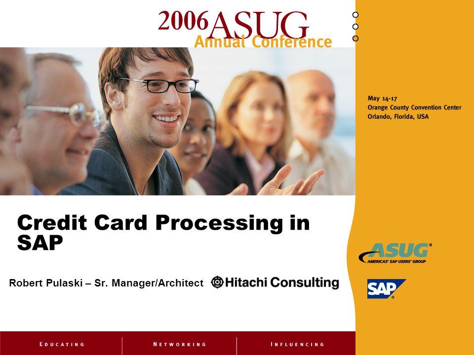 Credit Card Processing in SAP Robert Pulaski – Sr. Manager/Architect