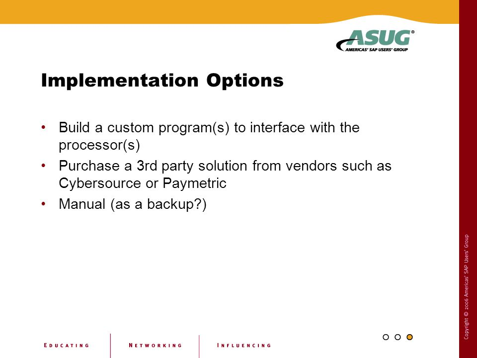 Implementation Options Build a custom program(s) to interface with the processor(s) Purchase a 3rd party solution from vendors such as Cybersource or