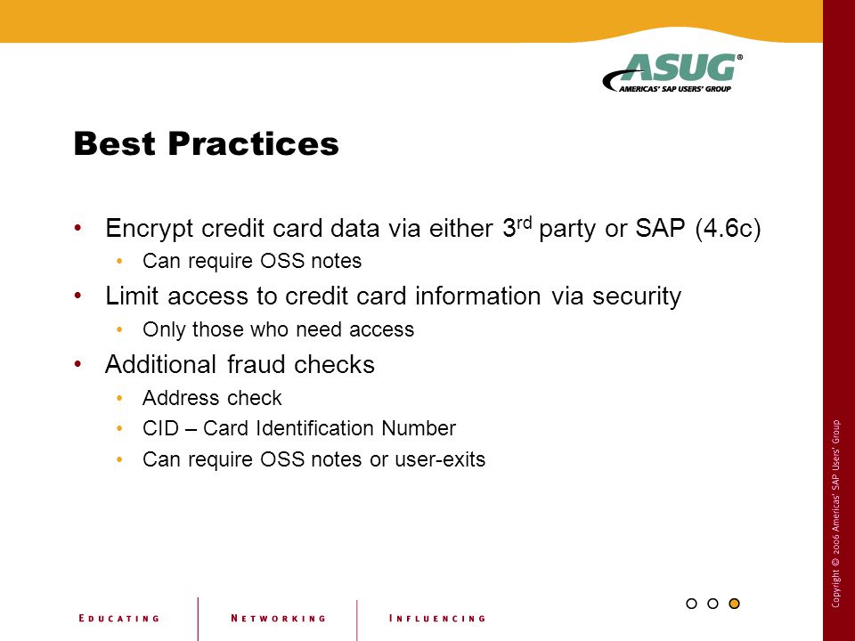 Best Practices Encrypt credit card data via either 3 rd party or SAP (4.6c) Can require OSS notes Limit access to credit card information via security