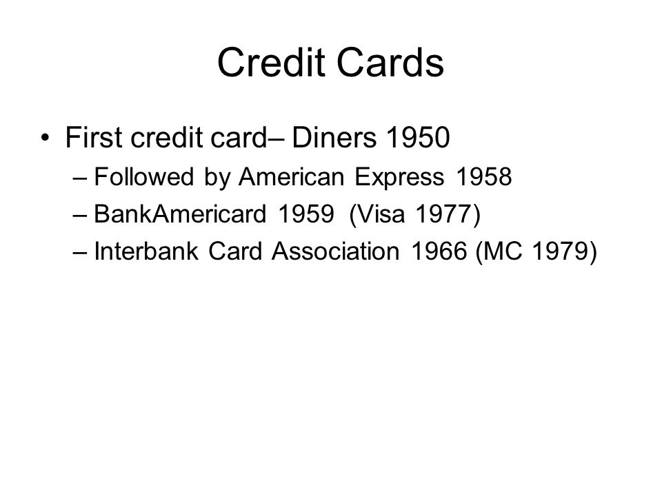 Credit Cards First credit card– Diners 1950 –Followed by American Express 1958 –BankAmericard 1959 (Visa 1977) –Interbank Card Association 1966 (MC 1979)