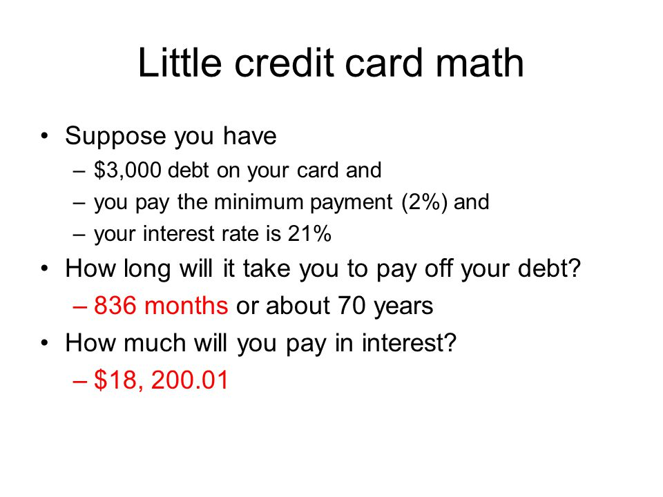 Little credit card math Suppose you have –$3,000 debt on your card and –you pay the minimum payment (2%) and –your interest rate is 21% How long will it take you to pay off your debt.