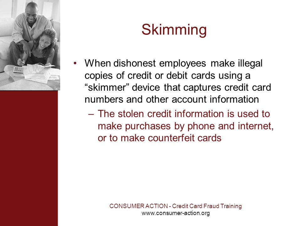 CONSUMER ACTION - Credit Card Fraud Training www.consumer-action.org Skimming When dishonest employees make illegal copies of credit or debit cards us