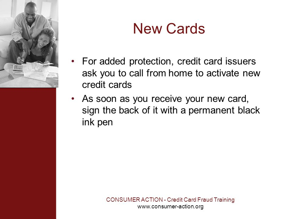 CONSUMER ACTION - Credit Card Fraud Training www.consumer-action.org New Cards For added protection, credit card issuers ask you to call from home to
