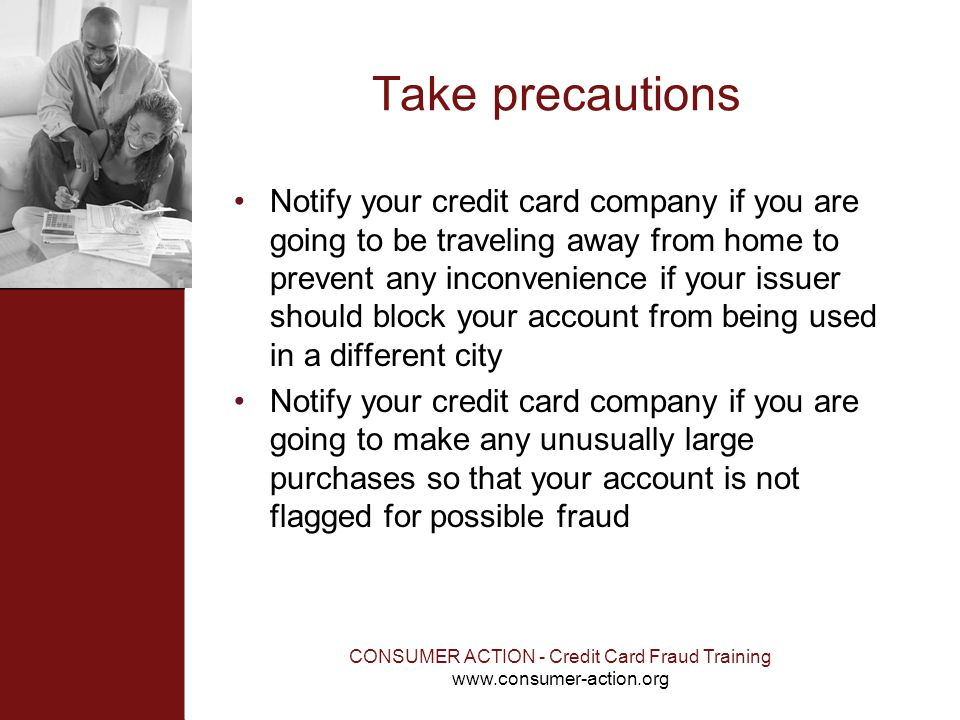 CONSUMER ACTION - Credit Card Fraud Training www.consumer-action.org Take precautions Notify your credit card company if you are going to be traveling