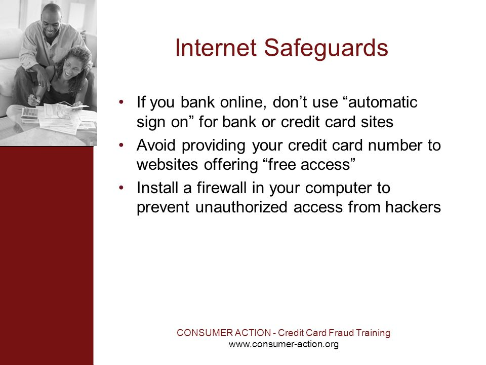 CONSUMER ACTION - Credit Card Fraud Training www.consumer-action.org Internet Safeguards If you bank online, dont use automatic sign on for bank or cr