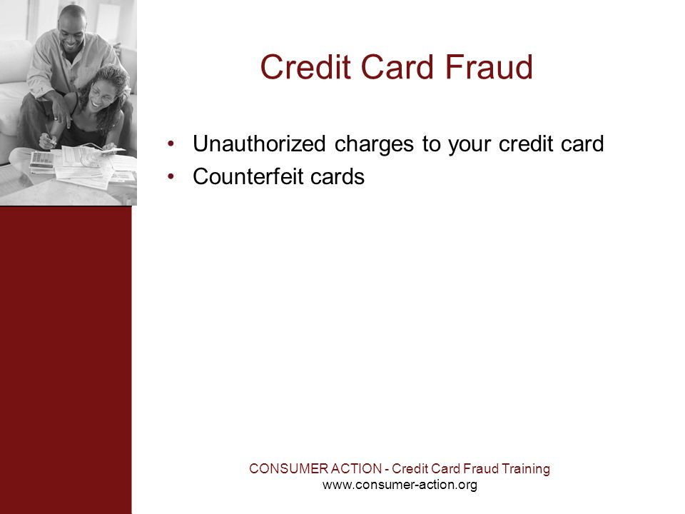 CONSUMER ACTION - Credit Card Fraud Training www.consumer-action.org Credit Card Fraud Unauthorized charges to your credit card Counterfeit cards