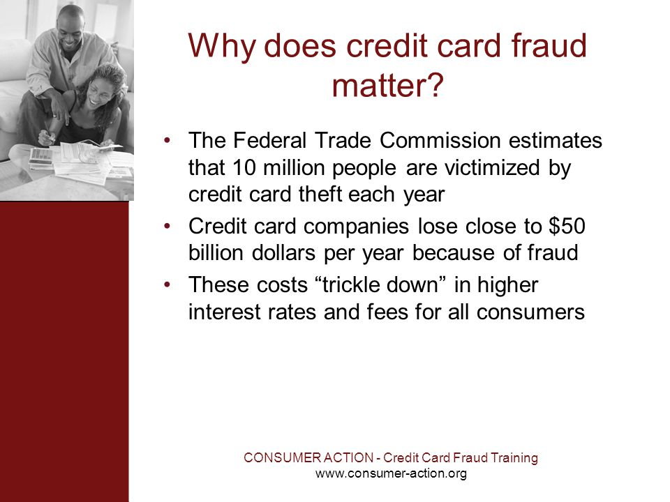 CONSUMER ACTION - Credit Card Fraud Training www.consumer-action.org Why does credit card fraud matter? The Federal Trade Commission estimates that 10