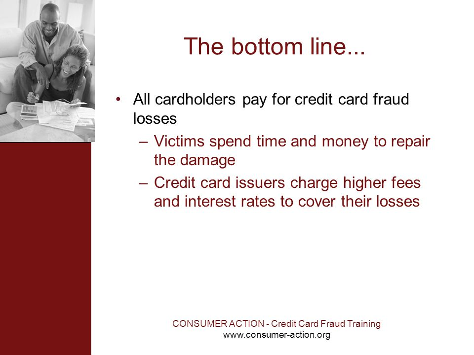 CONSUMER ACTION - Credit Card Fraud Training www.consumer-action.org The bottom line... All cardholders pay for credit card fraud losses –Victims spen