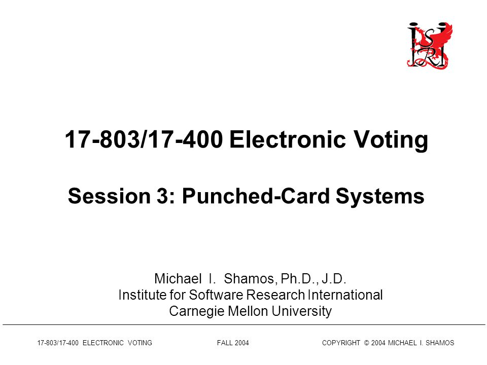 17-803/17-400 ELECTRONIC VOTING FALL 2004 COPYRIGHT © 2004 MICHAEL I.