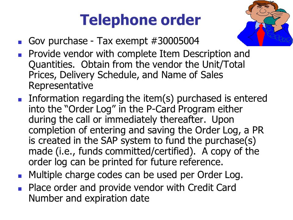 Telephone order Gov purchase - Tax exempt #30005004 Provide vendor with complete Item Description and Quantities. Obtain from the vendor the Unit/Tota