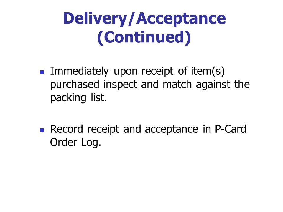Delivery/Acceptance (Continued) Immediately upon receipt of item(s) purchased inspect and match against the packing list. Record receipt and acceptanc