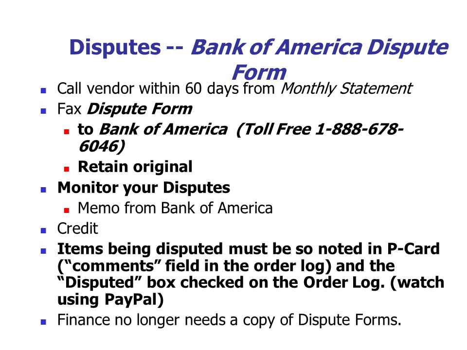 Disputes -- Bank of America Dispute Form Call vendor within 60 days from Monthly Statement Fax Dispute Form to Bank of America (Toll Free 1-888-678- 6