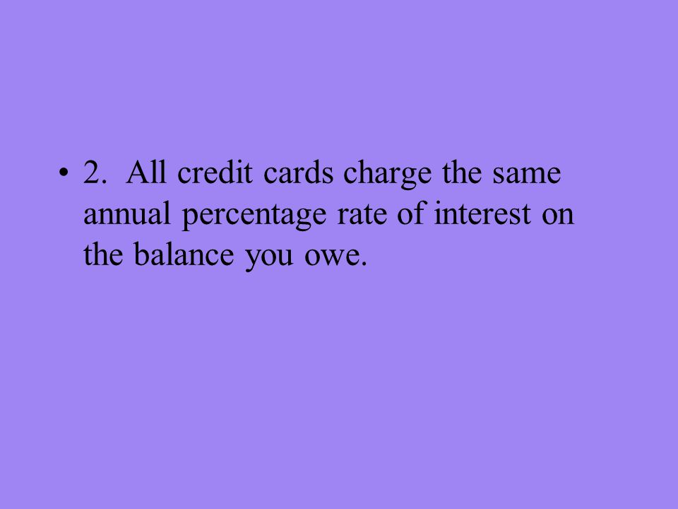 2. All credit cards charge the same annual percentage rate of interest on the balance you owe.
